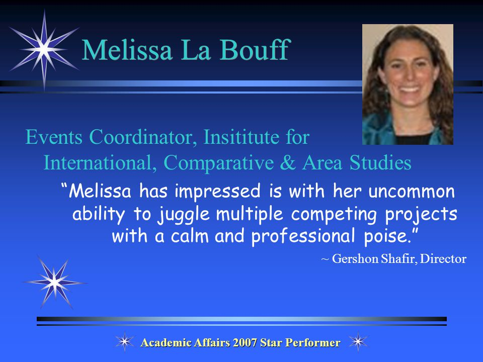 Academic Affairs 2007 Star Performer Melissa La Bouff Events Coordinator, Insititute for International, Comparative & Area Studies Melissa has impressed is with her uncommon ability to juggle multiple competing projects with a calm and professional poise. ~ Gershon Shafir, Director