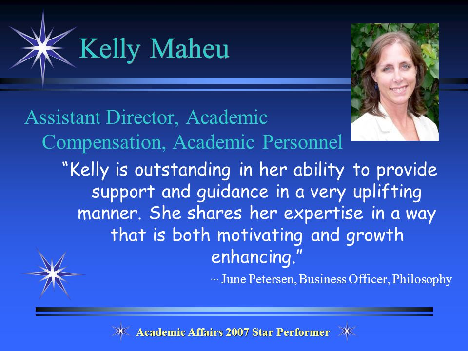 Academic Affairs 2007 Star Performer Kelly Maheu Assistant Director, Academic Compensation, Academic Personnel Kelly is outstanding in her ability to provide support and guidance in a very uplifting manner.
