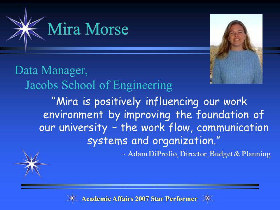 Academic Affairs 2007 Star Performer Mira Morse Data Manager, Jacobs School of Engineering Mira is positively influencing our work environment by improving the foundation of our university – the work flow, communication systems and organization. ~ Adam DiProfio, Director, Budget & Planning