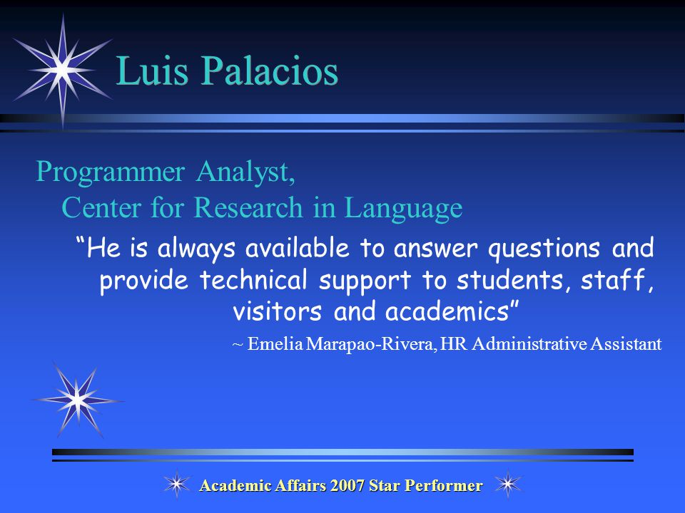 Academic Affairs 2007 Star Performer Luis Palacios Programmer Analyst, Center for Research in Language He is always available to answer questions and provide technical support to students, staff, visitors and academics ~ Emelia Marapao-Rivera, HR Administrative Assistant