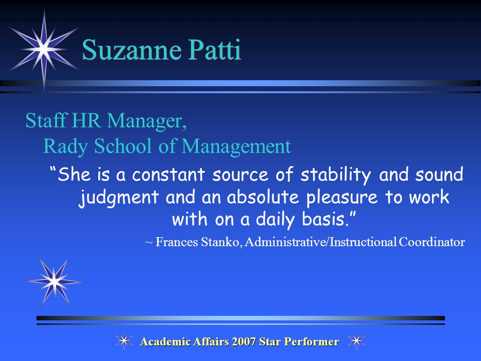 Academic Affairs 2007 Star Performer Suzanne Patti Staff HR Manager, Rady School of Management She is a constant source of stability and sound judgment and an absolute pleasure to work with on a daily basis. ~ Frances Stanko, Administrative/Instructional Coordinator