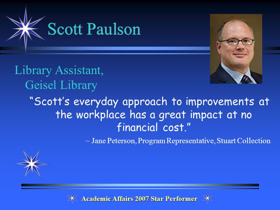 Academic Affairs 2007 Star Performer Scott Paulson Library Assistant, Geisel Library Scott's everyday approach to improvements at the workplace has a great impact at no financial cost. ~ Jane Peterson, Program Representative, Stuart Collection