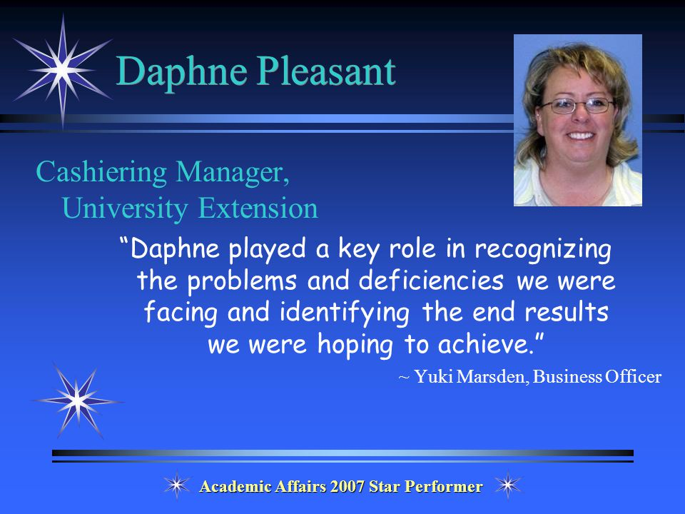 Academic Affairs 2007 Star Performer Daphne Pleasant Cashiering Manager, University Extension Daphne played a key role in recognizing the problems and deficiencies we were facing and identifying the end results we were hoping to achieve. ~ Yuki Marsden, Business Officer