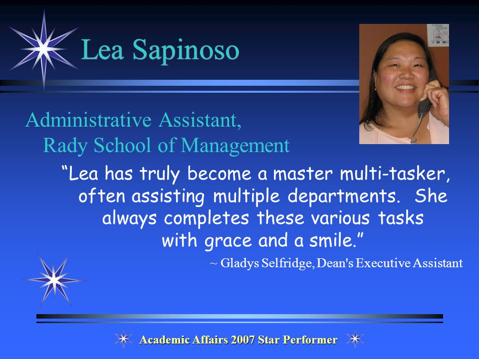 Academic Affairs 2007 Star Performer Lea Sapinoso Administrative Assistant, Rady School of Management Lea has truly become a master multi-tasker, often assisting multiple departments.