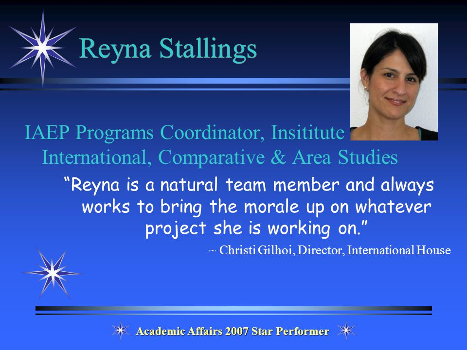 Academic Affairs 2007 Star Performer Reyna Stallings IAEP Programs Coordinator, Insititute for International, Comparative & Area Studies Reyna is a natural team member and always works to bring the morale up on whatever project she is working on. ~ Christi Gilhoi, Director, International House