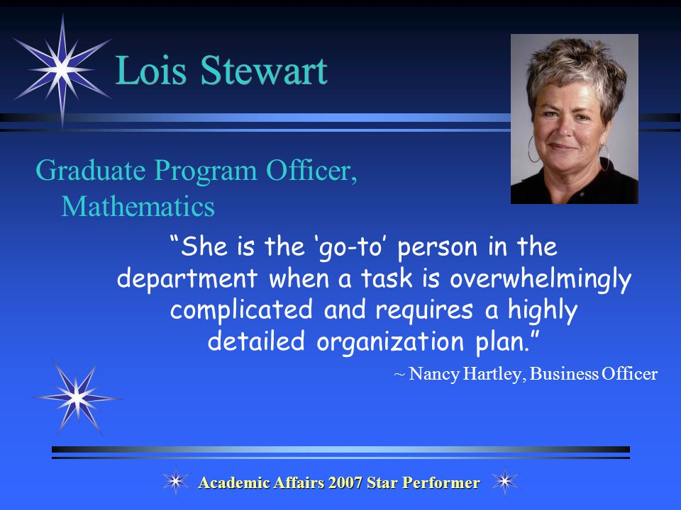 Academic Affairs 2007 Star Performer Lois Stewart Graduate Program Officer, Mathematics She is the 'go-to' person in the department when a task is overwhelmingly complicated and requires a highly detailed organization plan. ~ Nancy Hartley, Business Officer