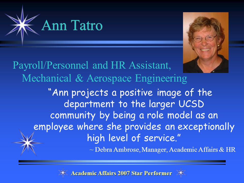 Academic Affairs 2007 Star Performer Ann Tatro Payroll/Personnel and HR Assistant, Mechanical & Aerospace Engineering Ann projects a positive image of the department to the larger UCSD community by being a role model as an employee where she provides an exceptionally high level of service. ~ Debra Ambrose, Manager, Academic Affairs & HR
