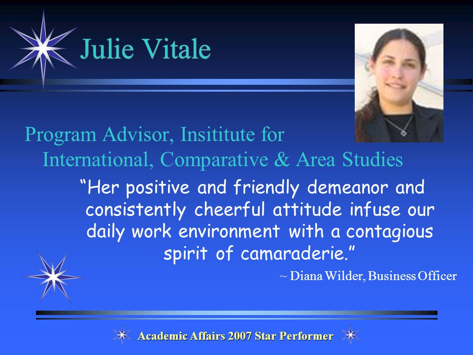 Academic Affairs 2007 Star Performer Julie Vitale Program Advisor, Insititute for International, Comparative & Area Studies Her positive and friendly demeanor and consistently cheerful attitude infuse our daily work environment with a contagious spirit of camaraderie. ~ Diana Wilder, Business Officer