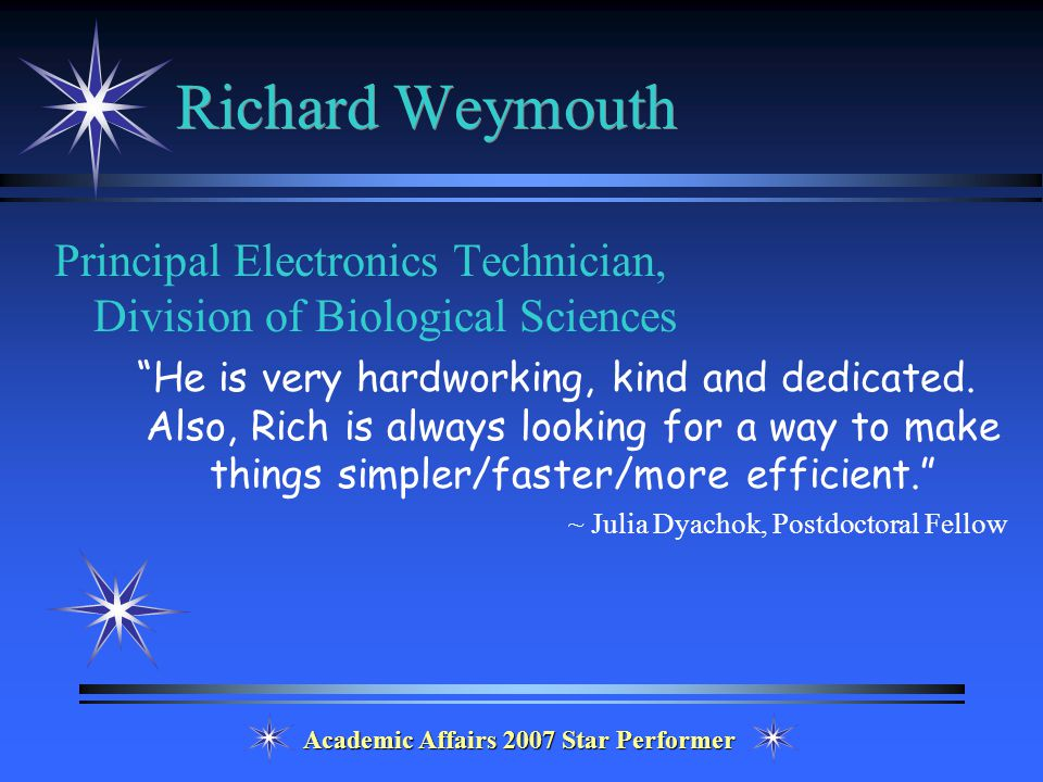 Academic Affairs 2007 Star Performer Richard Weymouth Principal Electronics Technician, Division of Biological Sciences He is very hardworking, kind and dedicated.