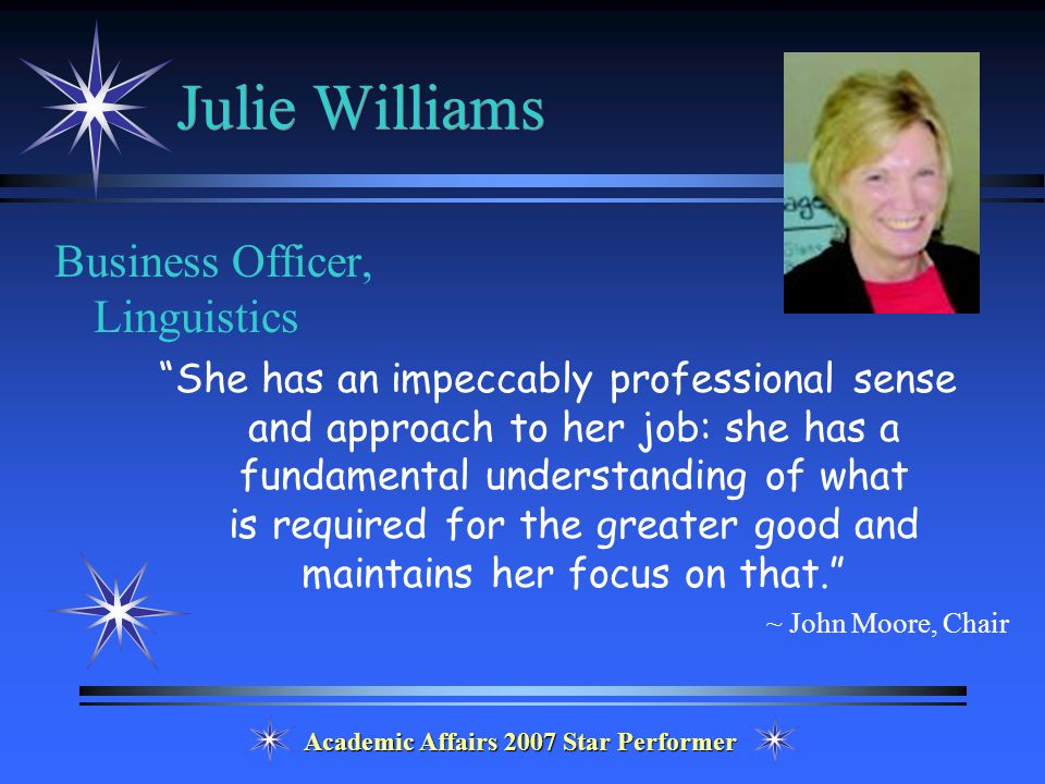 Academic Affairs 2007 Star Performer Julie Williams Business Officer, Linguistics She has an impeccably professional sense and approach to her job: she has a fundamental understanding of what is required for the greater good and maintains her focus on that. ~ John Moore, Chair