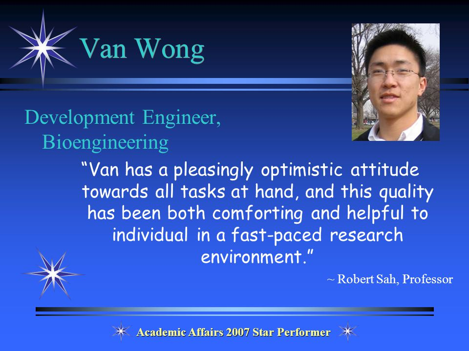 Academic Affairs 2007 Star Performer Van Wong Development Engineer, Bioengineering Van has a pleasingly optimistic attitude towards all tasks at hand, and this quality has been both comforting and helpful to individual in a fast-paced research environment. ~ Robert Sah, Professor