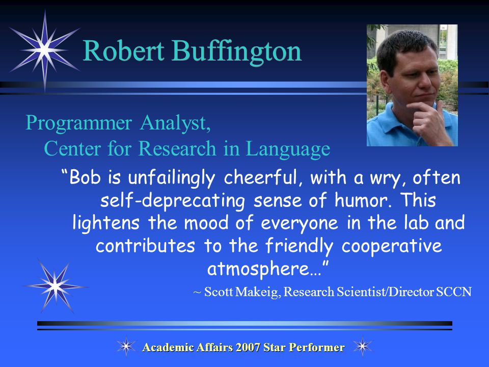 Academic Affairs 2007 Star Performer Robert Buffington Programmer Analyst, Center for Research in Language Bob is unfailingly cheerful, with a wry, often self-deprecating sense of humor.