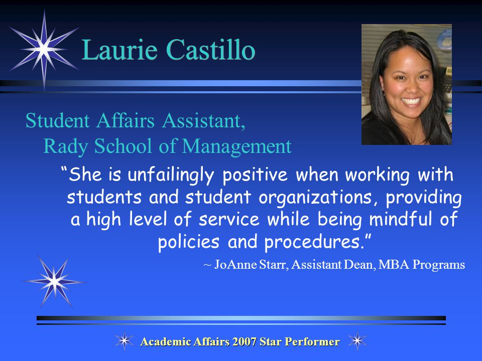 Academic Affairs 2007 Star Performer Laurie Castillo Student Affairs Assistant, Rady School of Management She is unfailingly positive when working with students and student organizations, providing a high level of service while being mindful of policies and procedures. ~ JoAnne Starr, Assistant Dean, MBA Programs