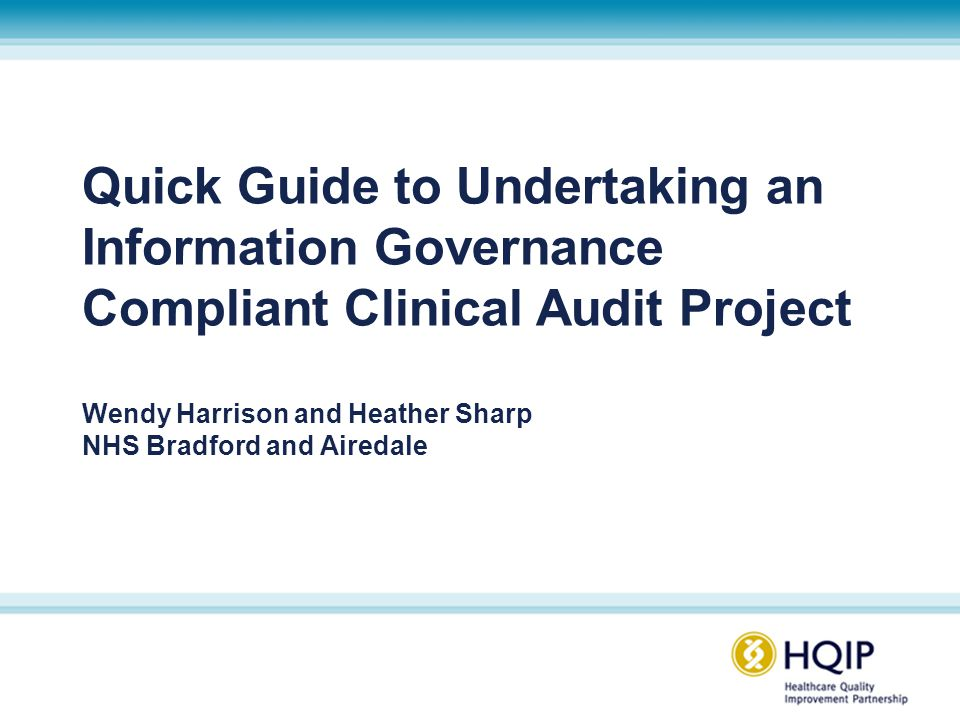 Quick Guide to Undertaking an Information Governance Compliant Clinical Audit Project Wendy Harrison and Heather Sharp NHS Bradford and Airedale