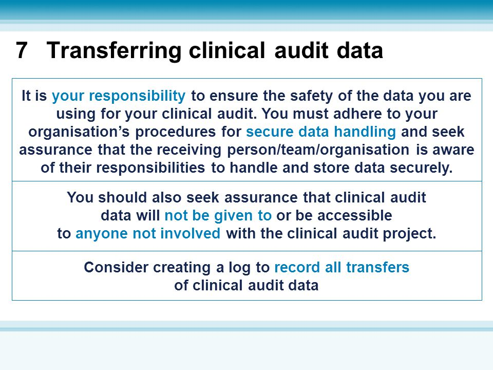 7Transferring clinical audit data It is your responsibility to ensure the safety of the data you are using for your clinical audit. You must adhere to