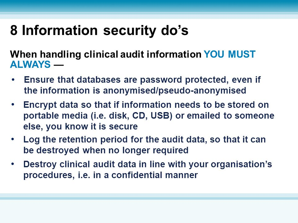 8 Information security do's When handling clinical audit information YOU MUST ALWAYS — Destroy clinical audit data in line with your organisation's pr