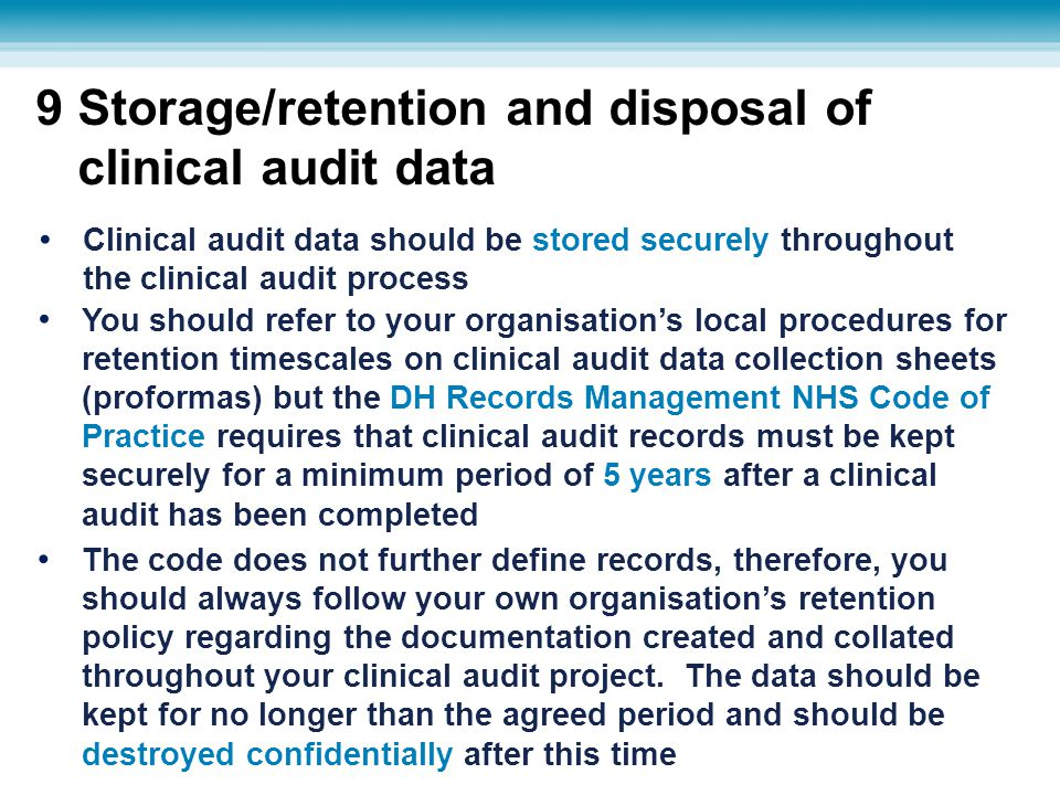 9 Storage/retention and disposal of clinical audit data You should refer to your organisation's local procedures for retention timescales on clinical