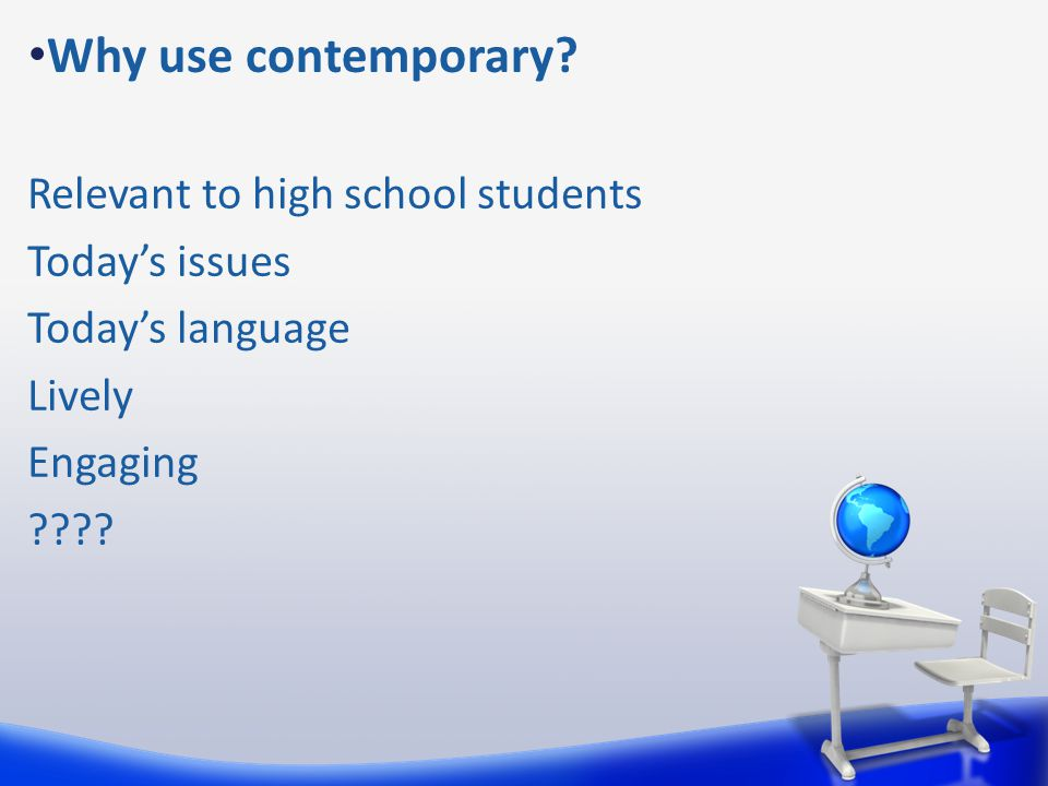 Why use contemporary? Relevant to high school students Today's issues Today's language Lively Engaging ????