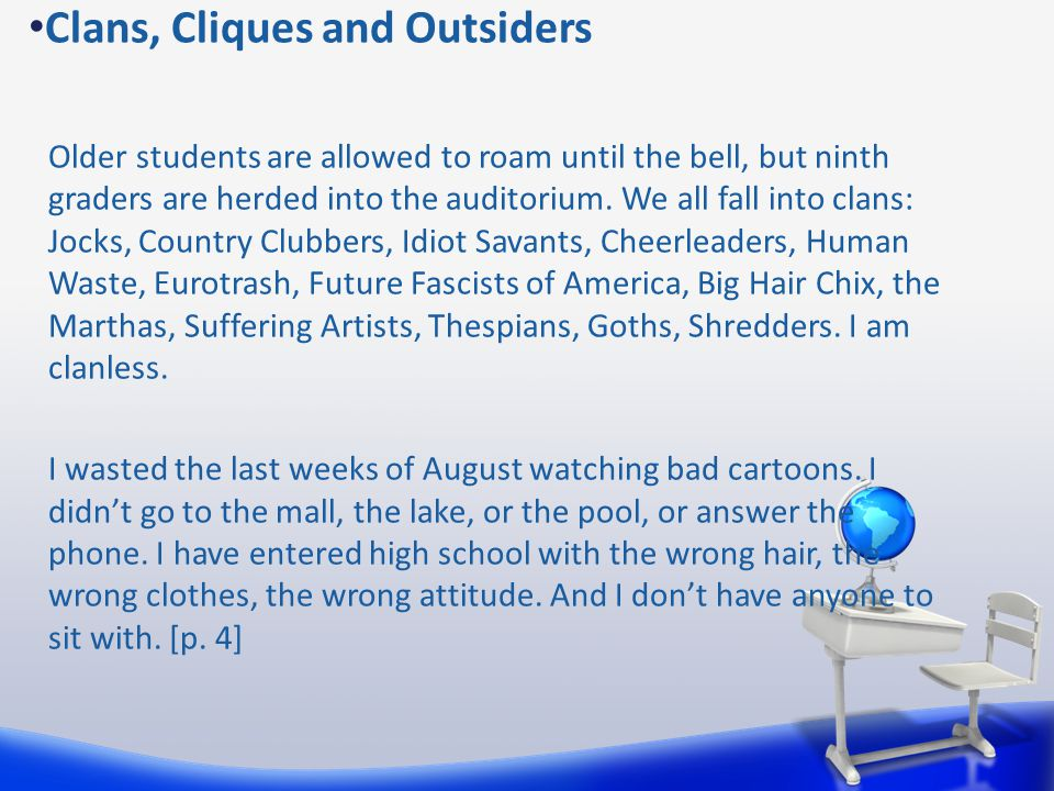 Clans, Cliques and Outsiders Older students are allowed to roam until the bell, but ninth graders are herded into the auditorium. We all fall into cla