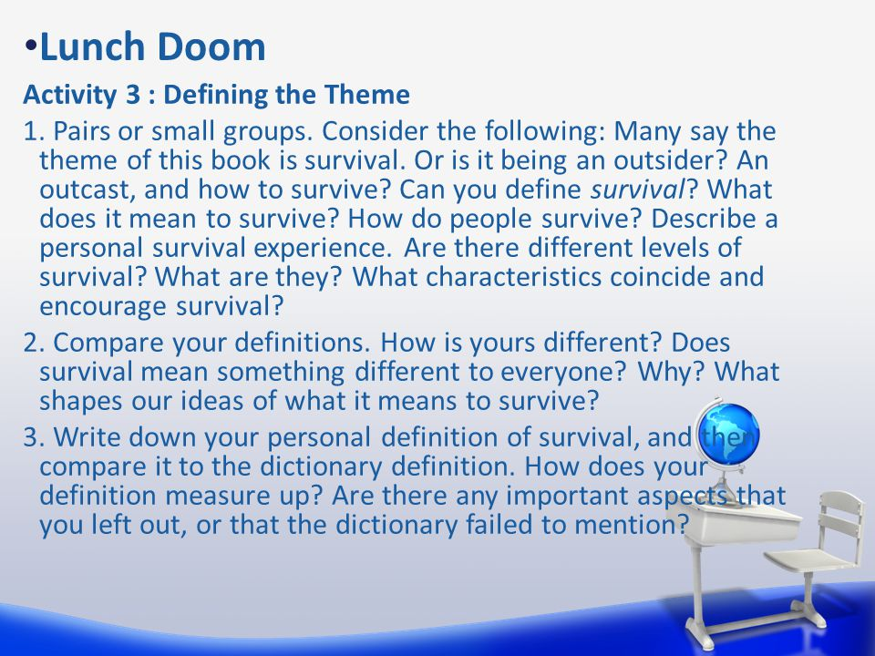 Lunch Doom Activity 3 : Defining the Theme 1. Pairs or small groups. Consider the following: Many say the theme of this book is survival. Or is it bei