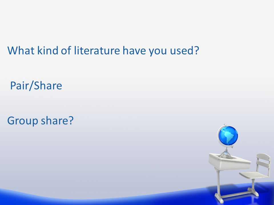 What kind of literature have you used? Pair/Share Group share?