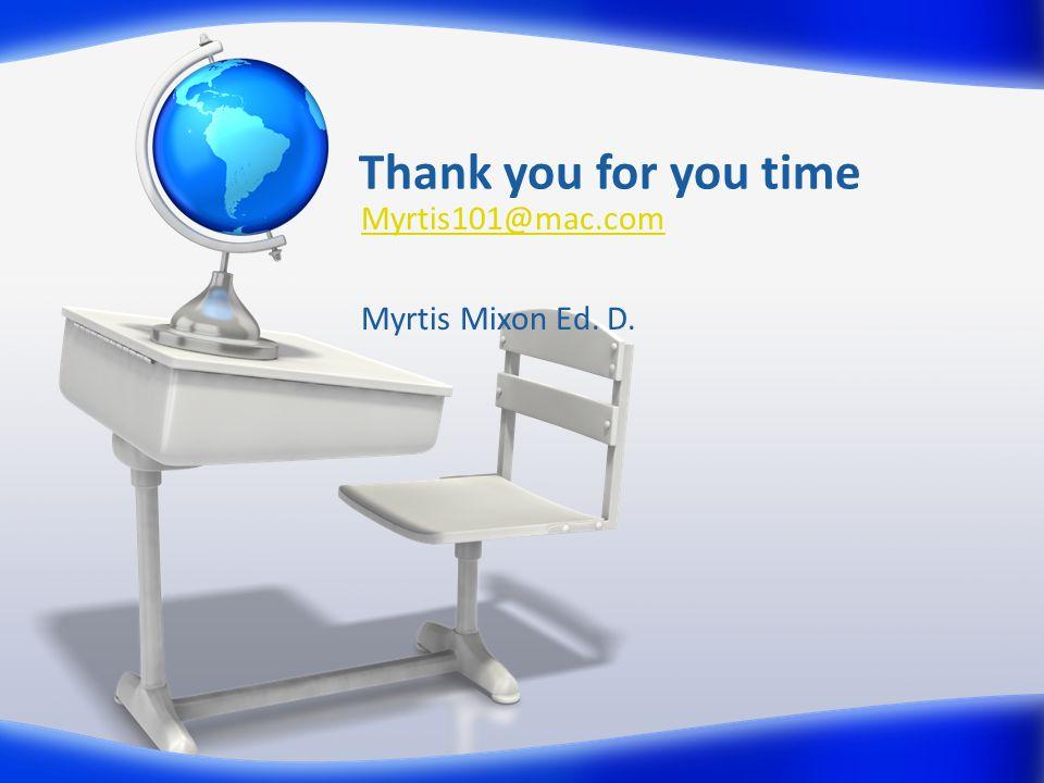 Thank you for you time Myrtis101@mac.com Myrtis Mixon Ed. D.