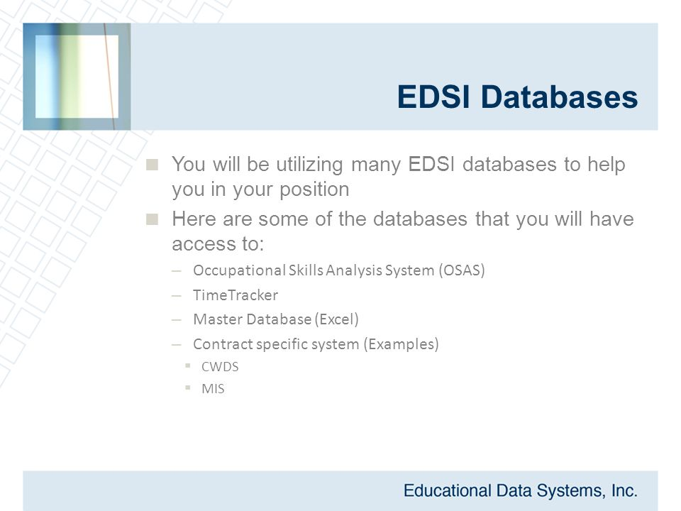 EDSI Databases  You will be utilizing many EDSI databases to help you in your position  Here are some of the databases that you will have access to: – Occupational Skills Analysis System (OSAS) – TimeTracker – Master Database (Excel) – Contract specific system (Examples)  CWDS  MIS