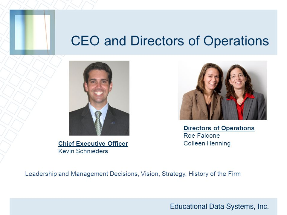 CEO and Directors of Operations Directors of Operations Roe Falcone Colleen Henning Chief Executive Officer Kevin Schnieders Leadership and Management Decisions, Vision, Strategy, History of the Firm