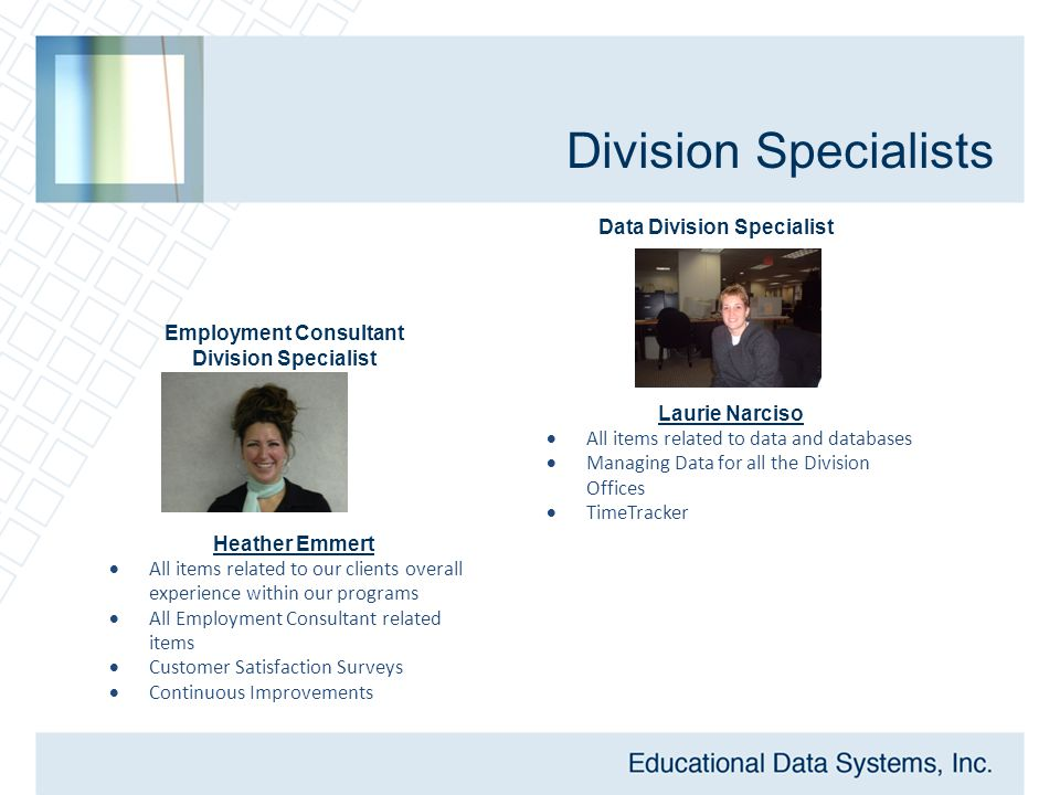 Division Specialists Heather Emmert  All items related to our clients overall experience within our programs  All Employment Consultant related items  Customer Satisfaction Surveys  Continuous Improvements Employment Consultant Division Specialist Data Division Specialist Laurie Narciso  All items related to data and databases  Managing Data for all the Division Offices  TimeTracker