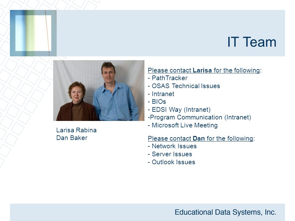 IT Team Larisa Rabina Dan Baker Please contact Larisa for the following: - PathTracker - OSAS Technical Issues - Intranet - BIOs - EDSI Way (Intranet) - Program Communication (Intranet) - Microsoft Live Meeting Please contact Dan for the following: - Network Issues - Server Issues - Outlook Issues