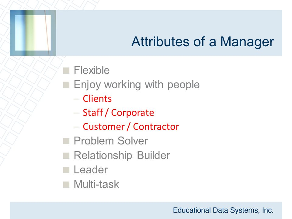 Attributes of a Manager  Flexible  Enjoy working with people – Clients – Staff / Corporate – Customer / Contractor  Problem Solver  Relationship B