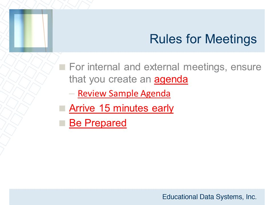 Rules for Meetings  For internal and external meetings, ensure that you create an agenda – Review Sample Agenda  Arrive 15 minutes early  Be Prepar