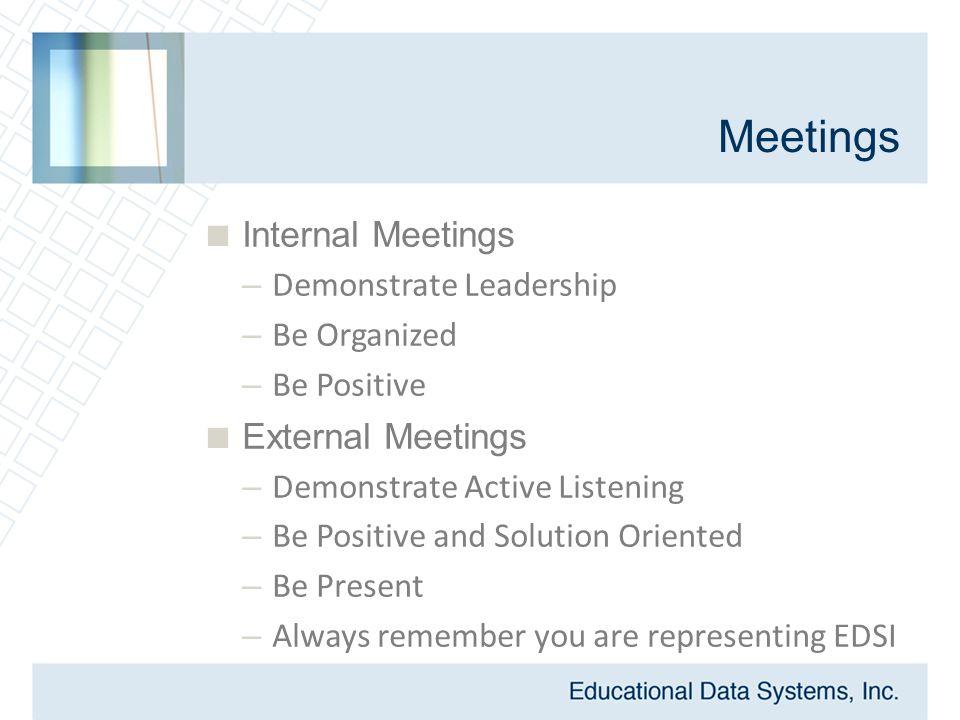 Meetings  Internal Meetings – Demonstrate Leadership – Be Organized – Be Positive  External Meetings – Demonstrate Active Listening – Be Positive and Solution Oriented – Be Present – Always remember you are representing EDSI