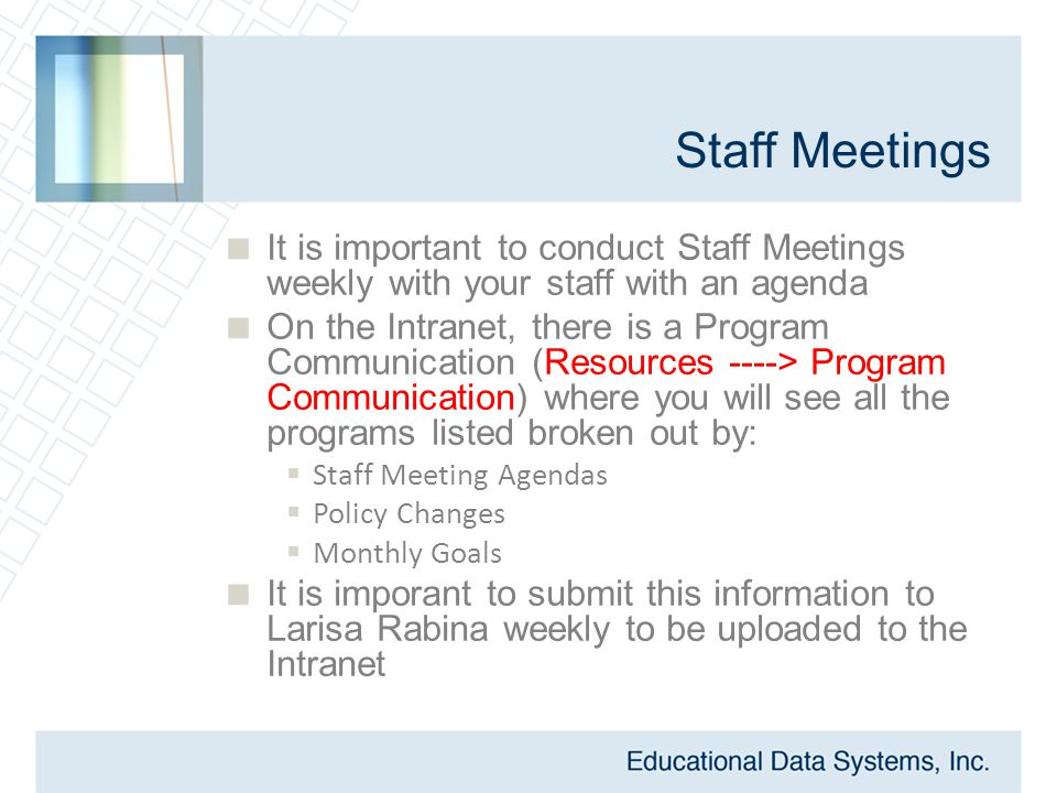Staff Meetings  It is important to conduct Staff Meetings weekly with your staff with an agenda  On the Intranet, there is a Program Communication (Resources ----> Program Communication) where you will see all the programs listed broken out by:  Staff Meeting Agendas  Policy Changes  Monthly Goals  It is imporant to submit this information to Larisa Rabina weekly to be uploaded to the Intranet