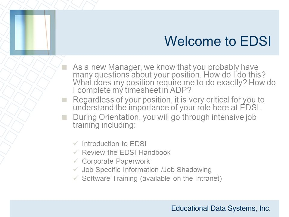 Welcome to EDSI  As a new Manager, we know that you probably have many questions about your position. How do I do this? What does my position require