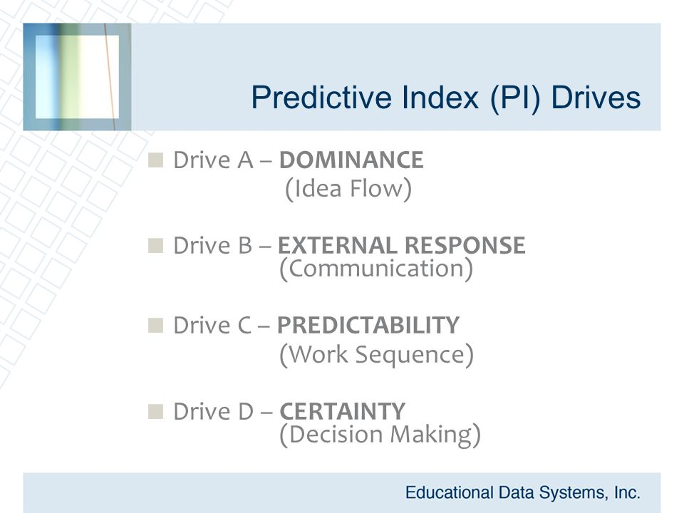 Predictive Index (PI) Drives  Drive A – DOMINANCE (Idea Flow)  Drive B – EXTERNAL RESPONSE (Communication)  Drive C – PREDICTABILITY (Work Sequence