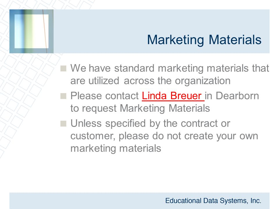 Marketing Materials  We have standard marketing materials that are utilized across the organization  Please contact Linda Breuer in Dearborn to request Marketing Materials  Unless specified by the contract or customer, please do not create your own marketing materials