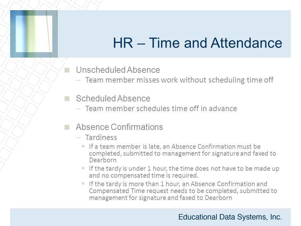 HR – Time and Attendance  Unscheduled Absence – Team member misses work without scheduling time off  Scheduled Absence – Team member schedules time off in advance  Absence Confirmations – Tardiness  If a team member is late, an Absence Confirmation must be completed, submitted to management for signature and faxed to Dearborn  If the tardy is under 1 hour, the time does not have to be made up and no compensated time is required.
