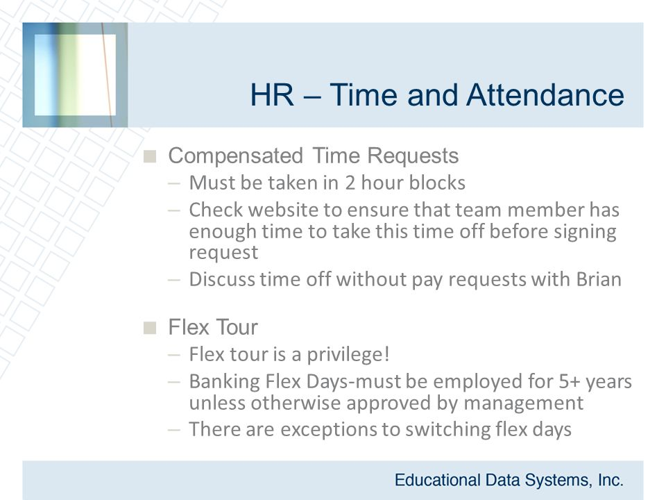 HR – Time and Attendance  Compensated Time Requests – Must be taken in 2 hour blocks – Check website to ensure that team member has enough time to take this time off before signing request – Discuss time off without pay requests with Brian  Flex Tour – Flex tour is a privilege.