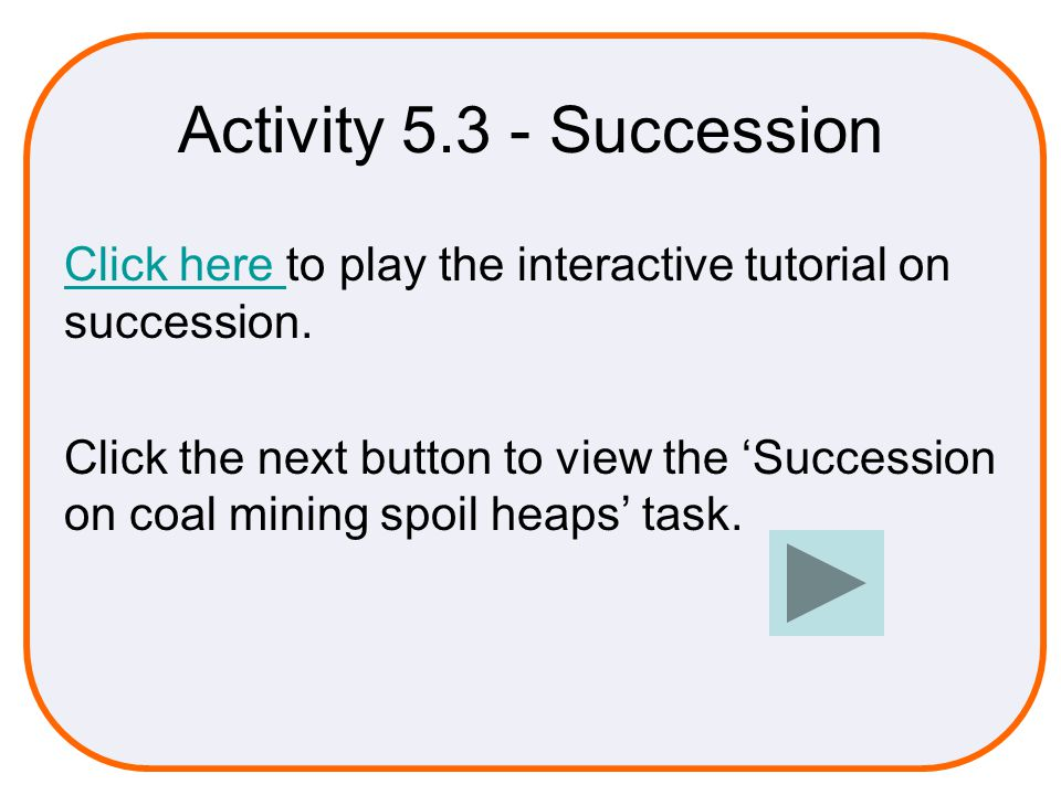 Activity 5.3 - Succession Click here Click here to play the interactive tutorial on succession.
