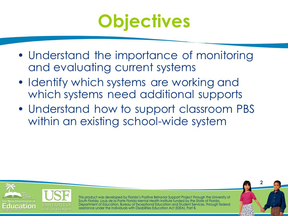 2 Objectives Understand the importance of monitoring and evaluating current systems Identify which systems are working and which systems need additional supports Understand how to support classroom PBS within an existing school-wide system
