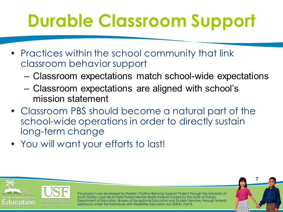 7 Durable Classroom Support Practices within the school community that link classroom behavior support –Classroom expectations match school-wide expectations –Classroom expectations are aligned with school's mission statement Classroom PBS should become a natural part of the school-wide operations in order to directly sustain long-term change You will want your efforts to last!