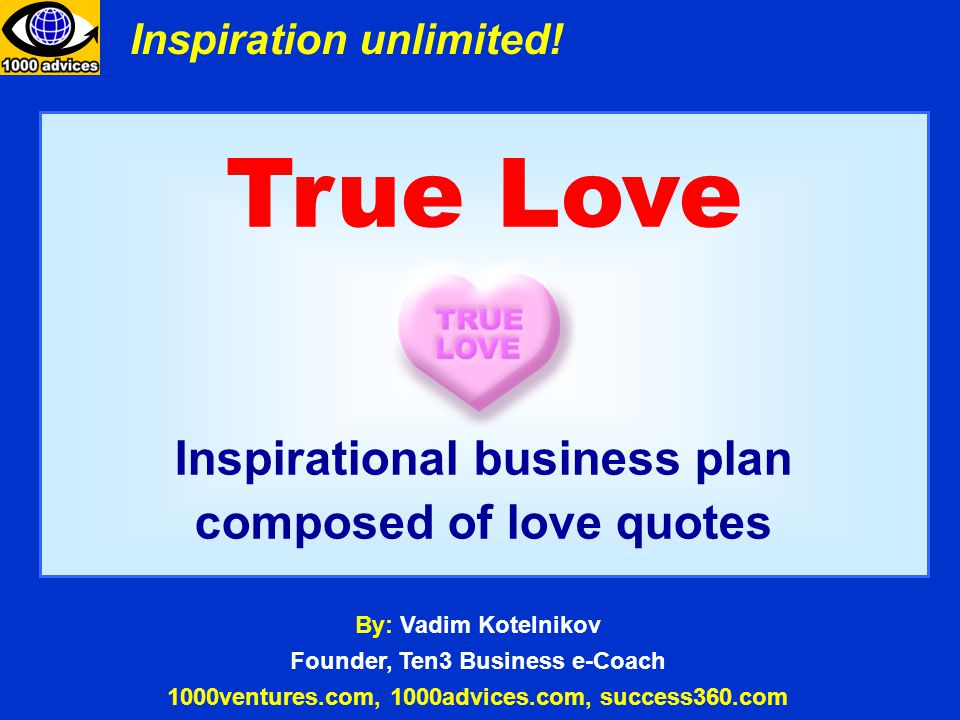 True Love Inspirational business plan composed of love quotes By: Vadim Kotelnikov Founder, Ten3 Business e-Coach 1000ventures.com, 1000advices.com, success360.com Inspiration unlimited!