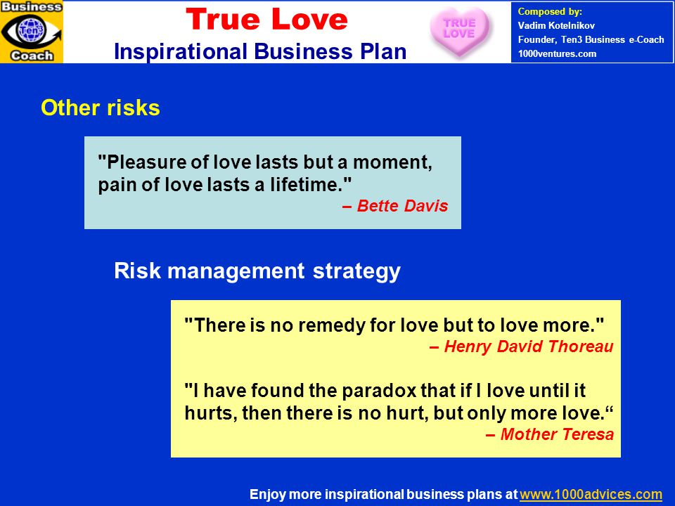 Other risks Pleasure of love lasts but a moment, pain of love lasts a lifetime. – Bette Davis There is no remedy for love but to love more. – Henry David Thoreau I have found the paradox that if I love until it hurts, then there is no hurt, but only more love. – Mother Teresa Risk management strategy True Love Inspirational Business Plan Enjoy more inspirational business plans at www.1000advices.com Composed by: Vadim Kotelnikov Founder, Ten3 Business e-Coach 1000ventures.com