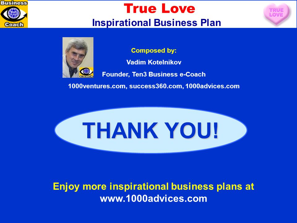 THANK YOU! Composed by: Vadim Kotelnikov Founder, Ten3 Business e-Coach 1000ventures.com, success360.com, 1000advices.com Enjoy more inspirational bus