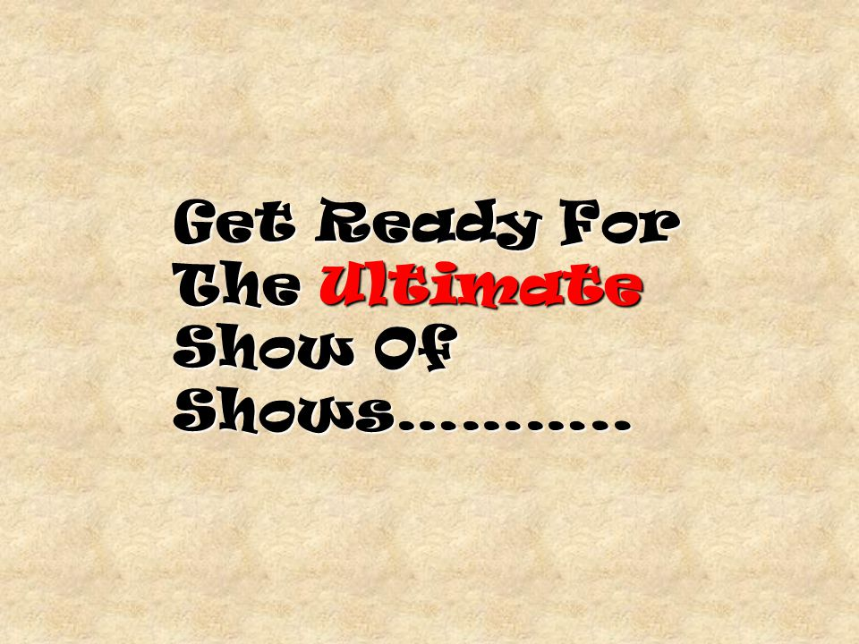 Get Ready For The Ultimate Show Of Shows………..