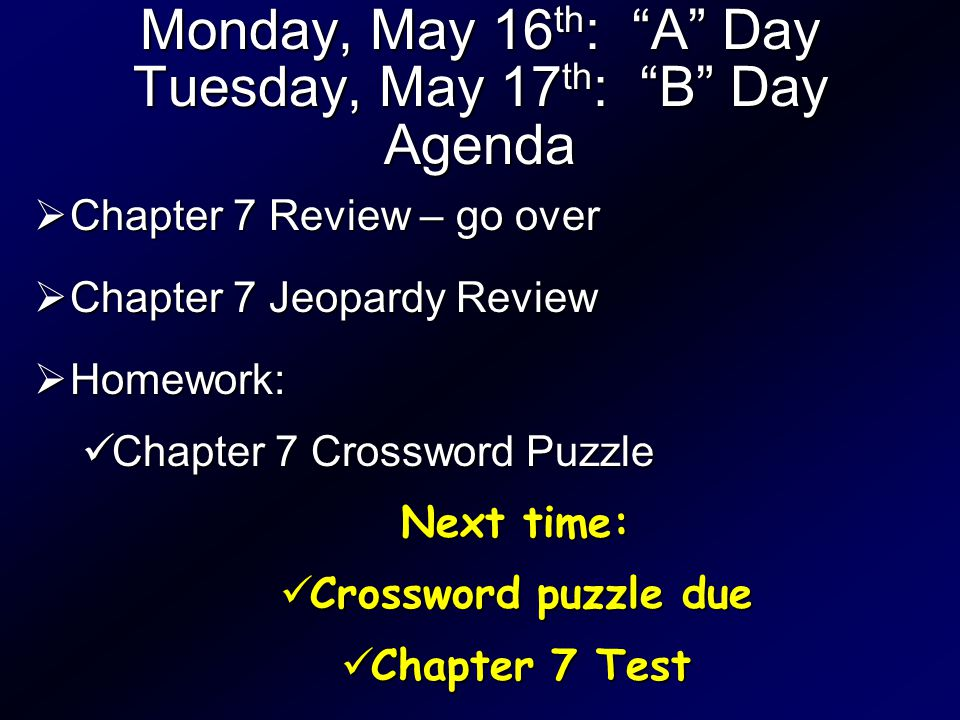 Monday, May 16 th : A Day Tuesday, May 17 th : B Day Agenda  Chapter 7 Review – go over  Chapter 7 Jeopardy Review  Homework: Chapter 7 Crossword Puzzle Chapter 7 Crossword Puzzle Next time: Crossword puzzle due Crossword puzzle due Chapter 7 Test Chapter 7 Test