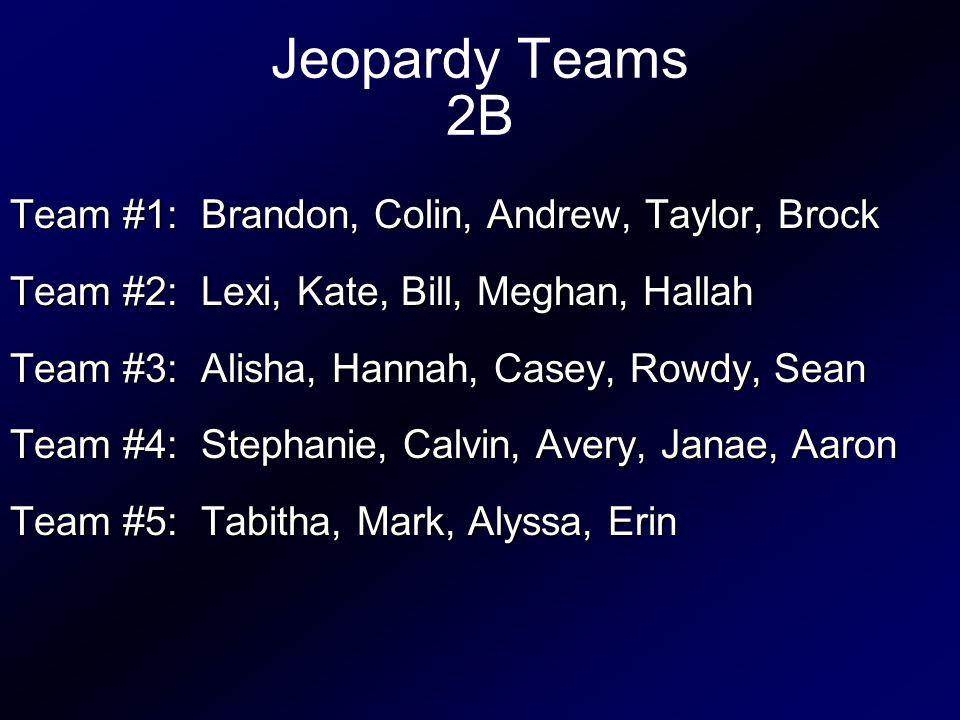 Jeopardy Teams 2B Team #1: Brandon, Colin, Andrew, Taylor, Brock Team #2: Lexi, Kate, Bill, Meghan, Hallah Team #3: Alisha, Hannah, Casey, Rowdy, Sean Team #4: Stephanie, Calvin, Avery, Janae, Aaron Team #5: Tabitha, Mark, Alyssa, Erin