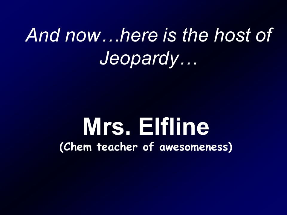 And now…here is the host of Jeopardy… Mrs. Elfline (Chem teacher of awesomeness)