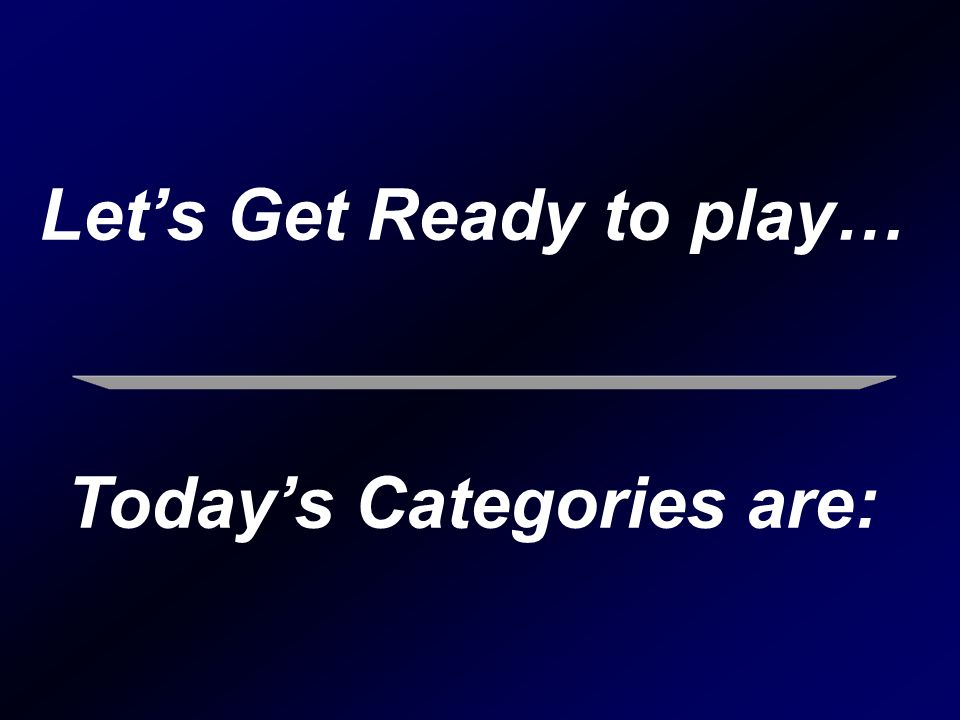 Let's Get Ready to play… Today's Categories are: